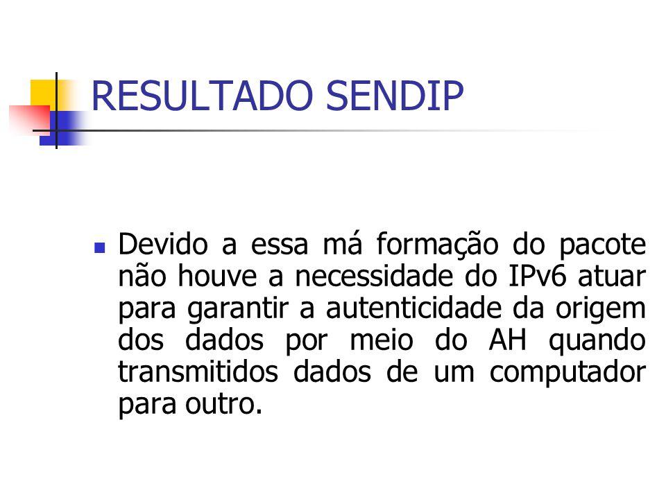 RESULTADO SENDIP Devido a essa má formação do pacote não houve a necessidade do IPv6 atuar para garantir a autenticidade da origem dos dados por meio