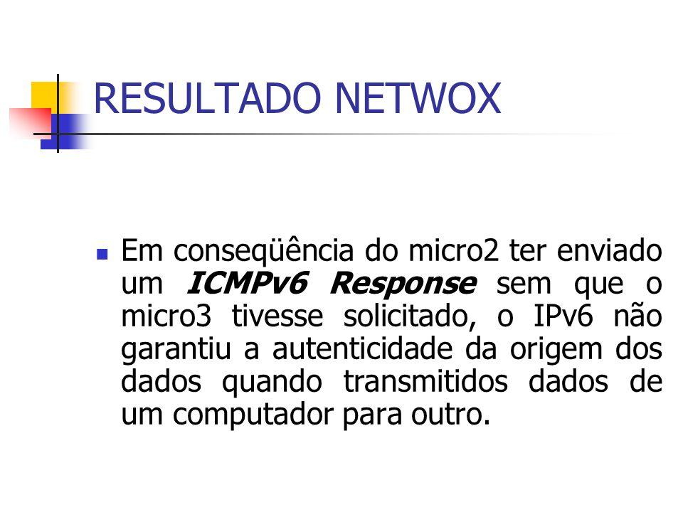 RESULTADO NETWOX Em conseqüência do micro2 ter enviado um ICMPv6 Response sem que o micro3 tivesse solicitado, o IPv6 não garantiu a autenticidade da