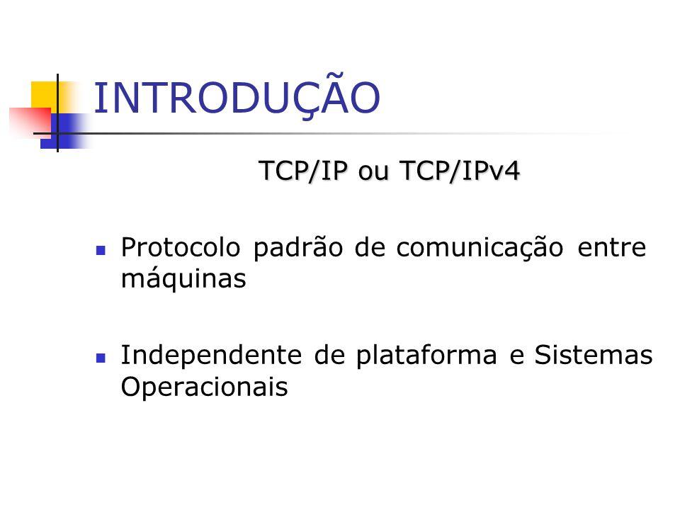 INTRODUÇÃO TCP/IP ou TCP/IPv4 Protocolo padrão de comunicação entre máquinas Independente de plataforma e Sistemas Operacionais