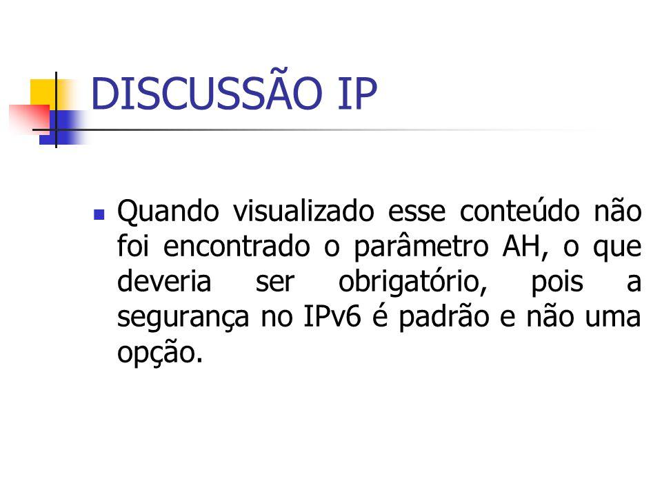 DISCUSSÃO IP Quando visualizado esse conteúdo não foi encontrado o parâmetro AH, o que deveria ser obrigatório, pois a segurança no IPv6 é padrão e nã