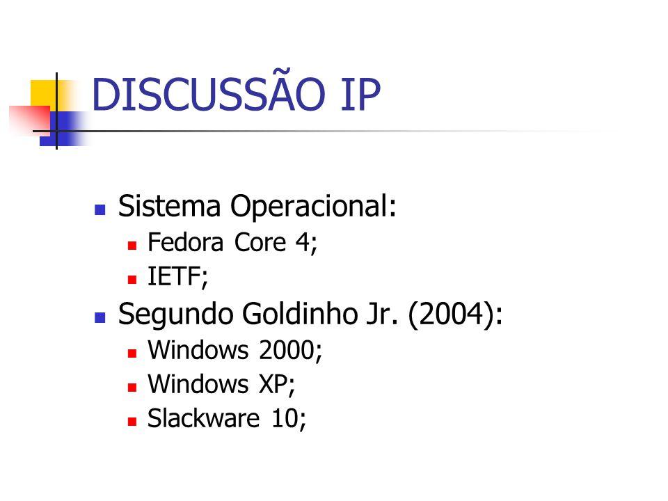 DISCUSSÃO IP Sistema Operacional: Fedora Core 4; IETF; Segundo Goldinho Jr. (2004): Windows 2000; Windows XP; Slackware 10;