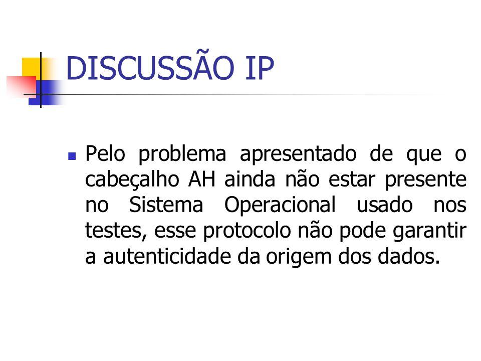 DISCUSSÃO IP Pelo problema apresentado de que o cabeçalho AH ainda não estar presente no Sistema Operacional usado nos testes, esse protocolo não pode