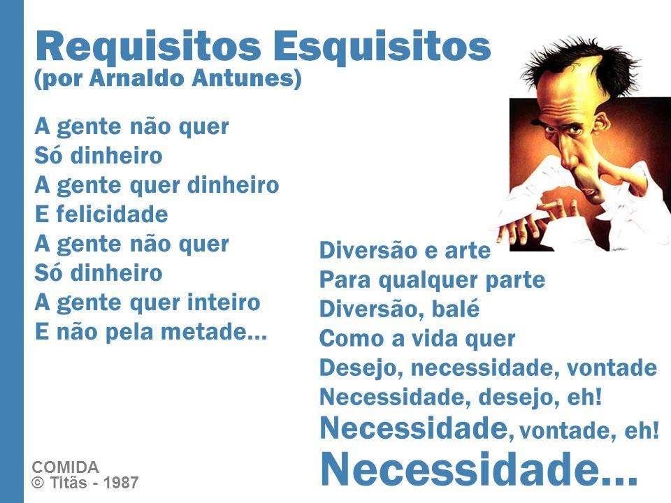 Requisitos Esquisitos (por Arnaldo Antunes) A gente não quer Só dinheiro A gente quer dinheiro E felicidade A gente não quer Só dinheiro A gente quer inteiro E não pela metade...