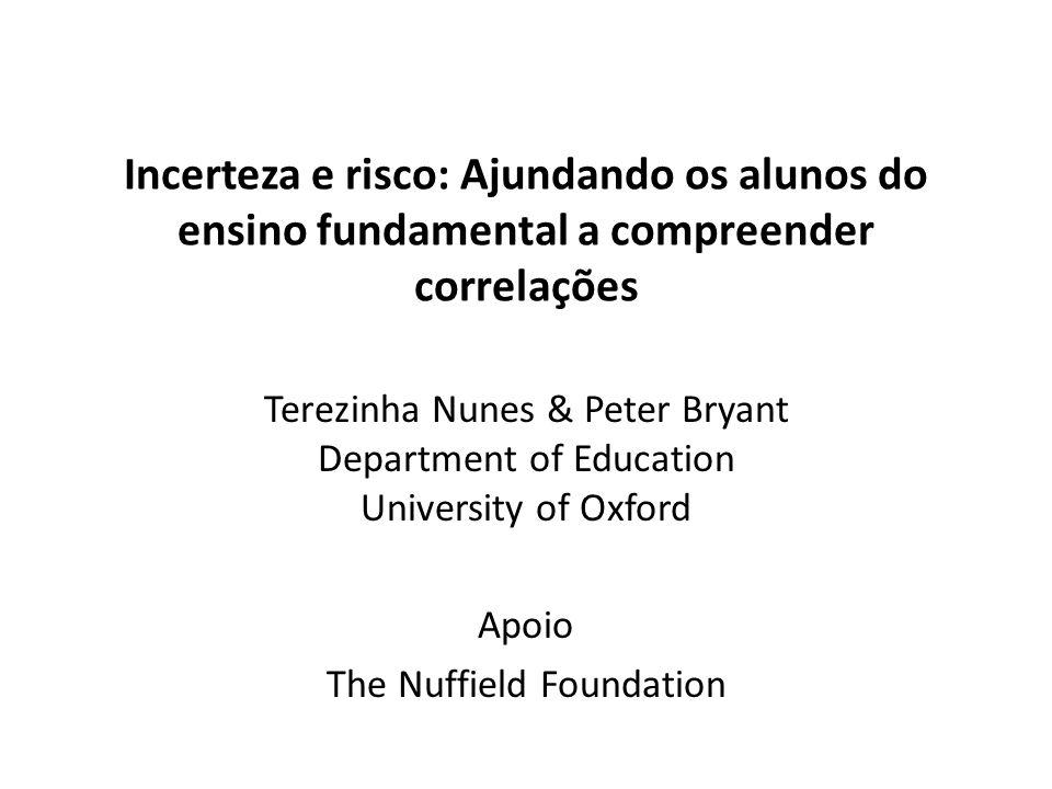 Incerteza e risco: Ajundando os alunos do ensino fundamental a compreender correlações Terezinha Nunes & Peter Bryant Department of Education University of Oxford Apoio The Nuffield Foundation