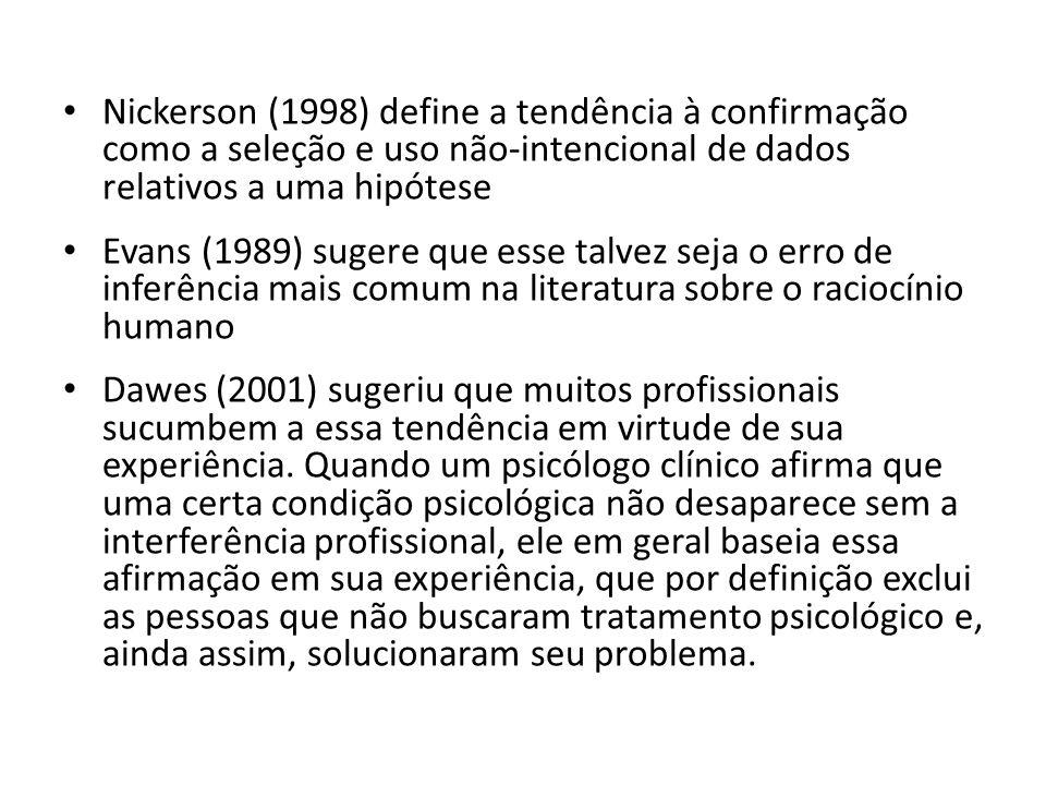 Nickerson (1998) define a tendência à confirmação como a seleção e uso não-intencional de dados relativos a uma hipótese Evans (1989) sugere que esse talvez seja o erro de inferência mais comum na literatura sobre o raciocínio humano Dawes (2001) sugeriu que muitos profissionais sucumbem a essa tendência em virtude de sua experiência.