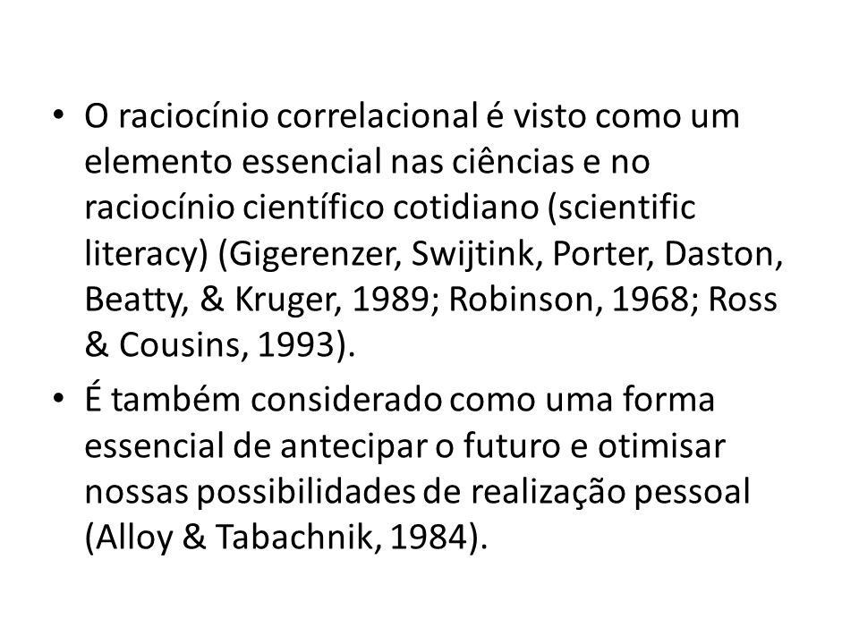 O raciocínio correlacional é visto como um elemento essencial nas ciências e no raciocínio científico cotidiano (scientific literacy) (Gigerenzer, Swijtink, Porter, Daston, Beatty, & Kruger, 1989; Robinson, 1968; Ross & Cousins, 1993).
