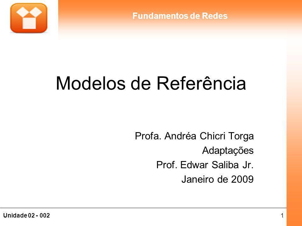 1Unidade 02 - 002 Fundamentos de Redes Modelos de Referência Profa. Andréa Chicri Torga Adaptações Prof. Edwar Saliba Jr. Janeiro de 2009