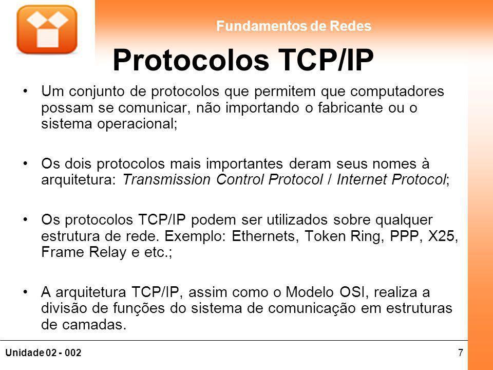 7Unidade 02 - 002 Fundamentos de Redes Protocolos TCP/IP Um conjunto de protocolos que permitem que computadores possam se comunicar, não importando o fabricante ou o sistema operacional; Os dois protocolos mais importantes deram seus nomes à arquitetura: Transmission Control Protocol / Internet Protocol; Os protocolos TCP/IP podem ser utilizados sobre qualquer estrutura de rede.