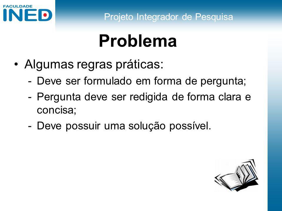 Projeto Integrador de Pesquisa Problema Algumas regras práticas: -Deve ser formulado em forma de pergunta; -Pergunta deve ser redigida de forma clara
