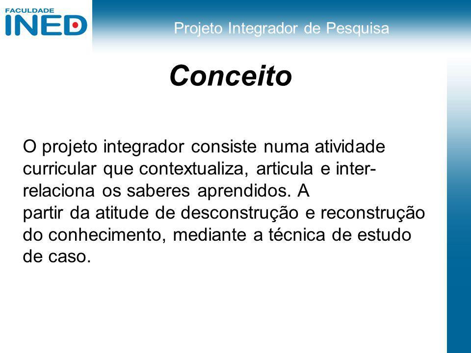 Projeto Integrador de Pesquisa Conceito O projeto integrador consiste numa atividade curricular que contextualiza, articula e inter- relaciona os sabe