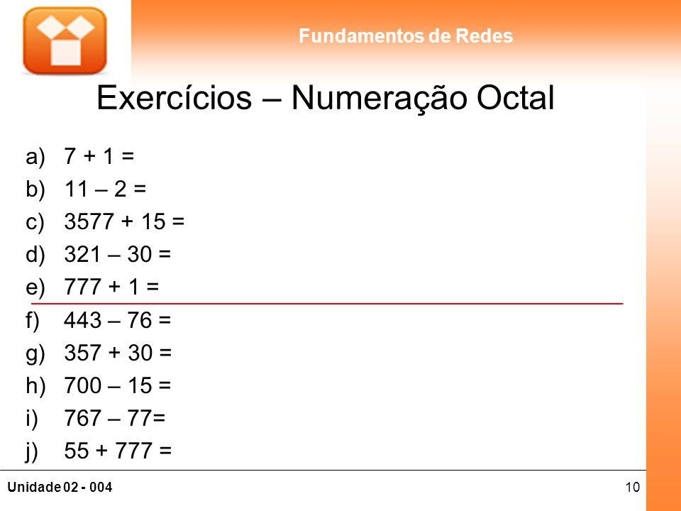 10Unidade 02 - 004 Fundamentos de Redes Exercícios – Numeração Octal a)7 + 1 = b)11 – 2 = c)3577 + 15 = d)321 – 30 = e)777 + 1 = f)443 – 76 = g)357 +