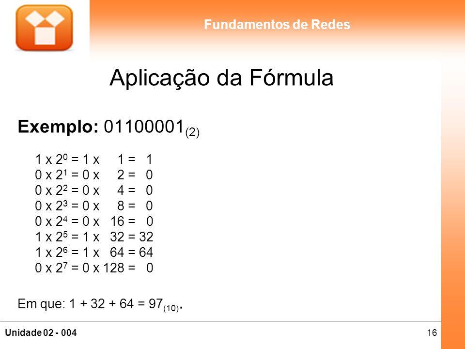 16Unidade 02 - 004 Fundamentos de Redes Aplicação da Fórmula Exemplo: 01100001 (2) 1 x 2 0 = 1 x 1 = 1 0 x 2 1 = 0 x 2 = 0 0 x 2 2 = 0 x 4 = 0 0 x 2 3