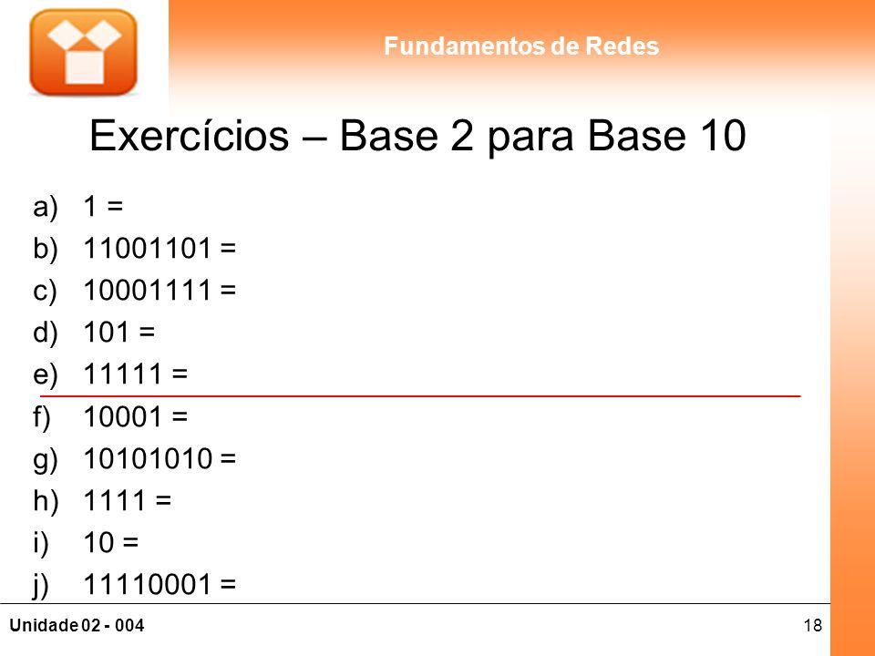 18Unidade 02 - 004 Fundamentos de Redes Exercícios – Base 2 para Base 10 a)1 = b)11001101 = c)10001111 = d)101 = e)11111 = f)10001 = g)10101010 = h)11