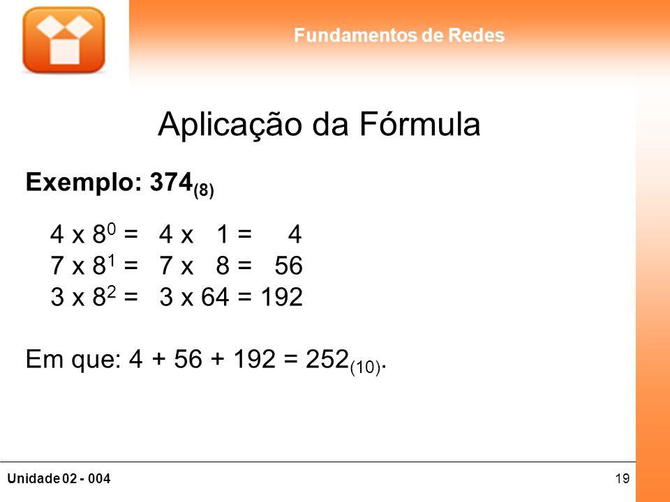 19Unidade 02 - 004 Fundamentos de Redes Aplicação da Fórmula Exemplo: 374 (8) 4 x 8 0 =4 x 1 = 4 7 x 8 1 =7 x 8 = 56 3 x 8 2 =3 x 64 = 192 Em que: 4 +