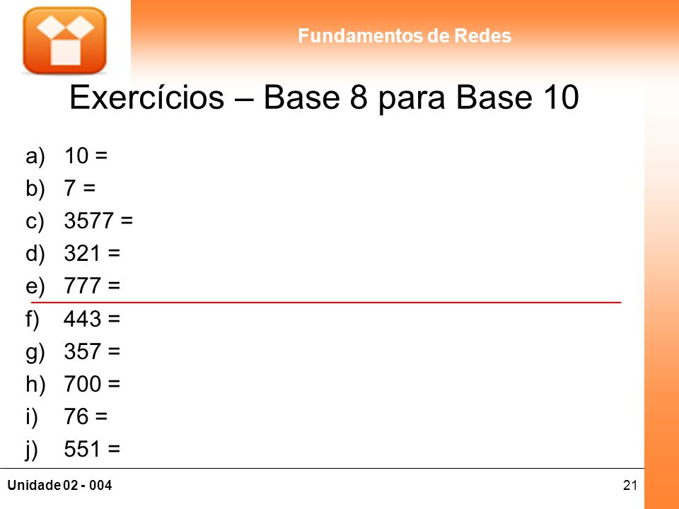 21Unidade 02 - 004 Fundamentos de Redes Exercícios – Base 8 para Base 10 a)10 = b)7 = c)3577 = d)321 = e)777 = f)443 = g)357 = h)700 = i)76 = j)551 =