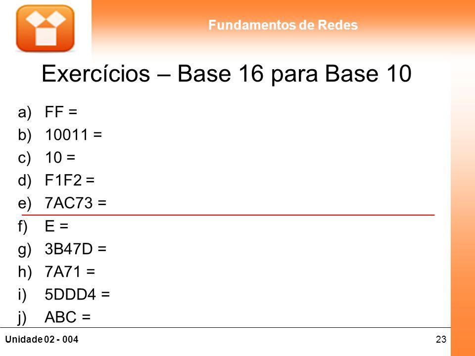 23Unidade 02 - 004 Fundamentos de Redes Exercícios – Base 16 para Base 10 a)FF = b)10011 = c)10 = d)F1F2 = e)7AC73 = f)E = g)3B47D = h)7A71 = i)5DDD4