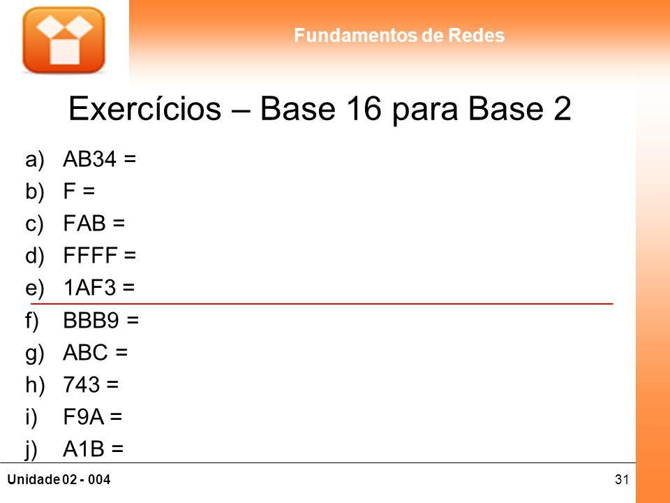 31Unidade 02 - 004 Fundamentos de Redes Exercícios – Base 16 para Base 2 a)AB34 = b)F = c)FAB = d)FFFF = e)1AF3 = f)BBB9 = g)ABC = h)743 = i)F9A = j)A