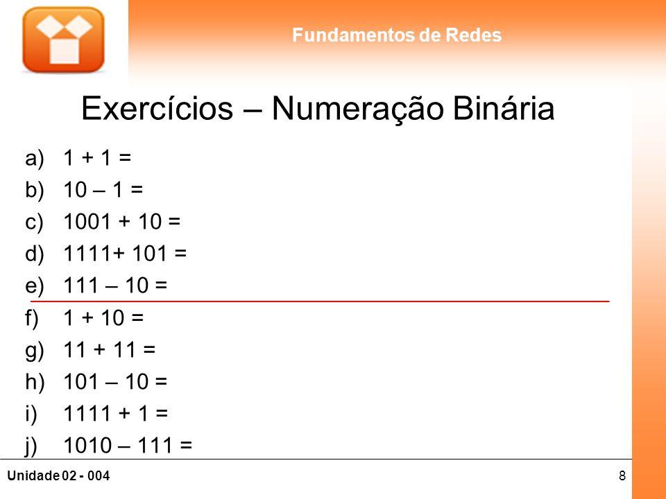 8Unidade 02 - 004 Fundamentos de Redes Exercícios – Numeração Binária a)1 + 1 = b)10 – 1 = c)1001 + 10 = d)1111+ 101 = e)111 – 10 = f)1 + 10 = g)11 +