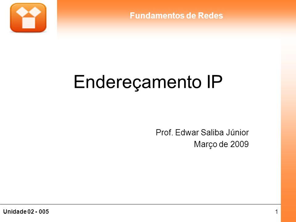 2Unidade 02 - 005 Fundamentos de Redes Endereçamento IP O IP é um protocolo da Camada de rede É um endereço lógico único em toda a rede, portanto, quando estamos navegando na Internet estamos utilizando um endereço IP único mundialmente, pois a Internet é uma rede mundial Em redes locais podemos utilizar alguns endereços que não são válidos na Internet.