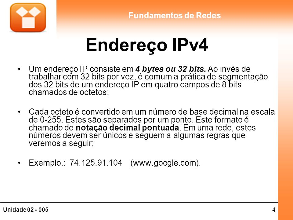 5Unidade 02 - 005 Fundamentos de Redes Host x Rede Cada endereço IP inclui uma identificação de rede e uma de host (máquina): A identificação de rede (também conhecida como endereço de rede) identifica os sistemas que estão localizados no mesmo segmento físico de rede na abrangência de roteadores IPs.