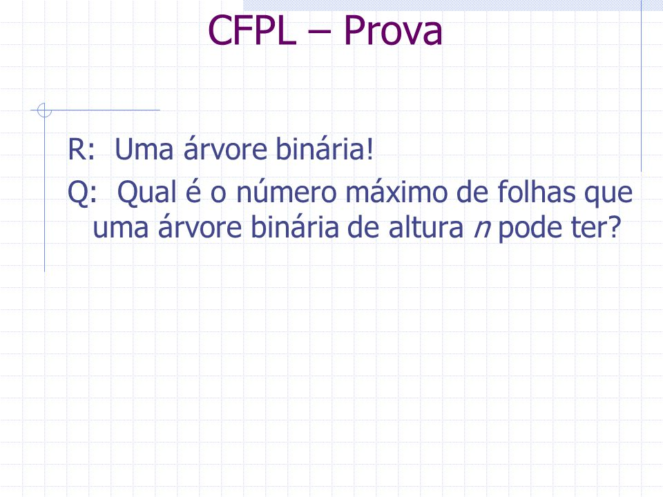 CFPL – Prova R: Uma árvore binária! Q: Qual é o número máximo de folhas que uma árvore binária de altura n pode ter?