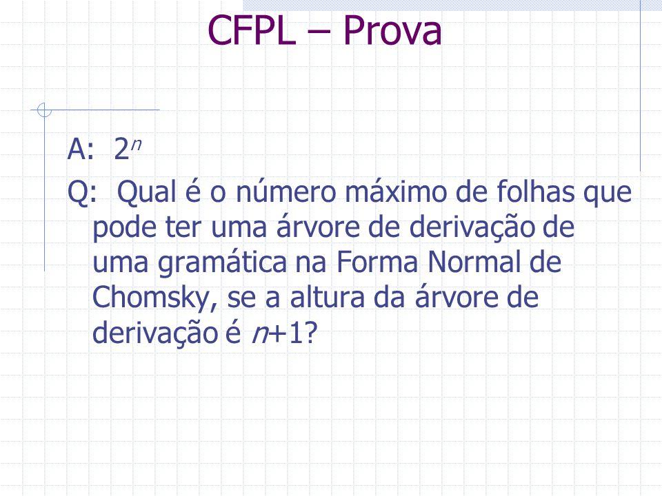 CFPL – Prova A: 2 n Q: Qual é o número máximo de folhas que pode ter uma árvore de derivação de uma gramática na Forma Normal de Chomsky, se a altura
