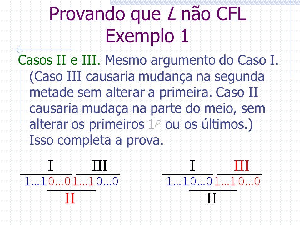 Provando que L não CFL Exemplo 1 Casos II e III. Mesmo argumento do Caso I. (Caso III causaria mudança na segunda metade sem alterar a primeira. Caso