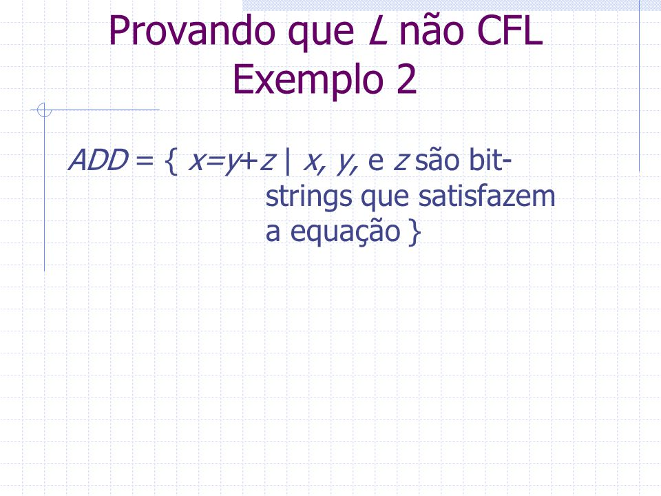 Provando que L não CFL Exemplo 2 ADD = { x=y+z   x, y, e z são bit- strings que satisfazem a equação }