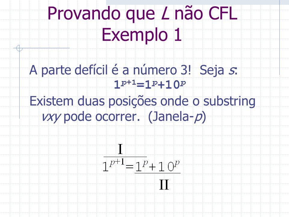 Provando que L não CFL Exemplo 1 A parte defícil é a número 3! Seja s: 1 p+1 =1 p +10 p Existem duas posições onde o substring vxy pode ocorrer. (Jane
