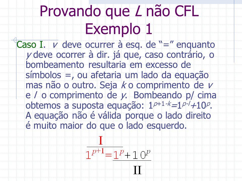 Provando que L não CFL Exemplo 1 Caso I. v deve ocurrer à esq. de = enquanto y deve ocorrer à dir. já que, caso contrário, o bombeamento resultaria em
