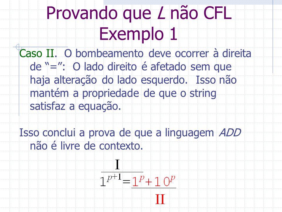 Provando que L não CFL Exemplo 1 Caso II. O bombeamento deve ocorrer à direita de =: O lado direito é afetado sem que haja alteração do lado esquerdo.