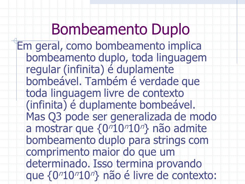 Bombeamento Duplo Em geral, como bombeamento implica bombeamento duplo, toda linguagem regular (infinita) é duplamente bombeável. Também é verdade que