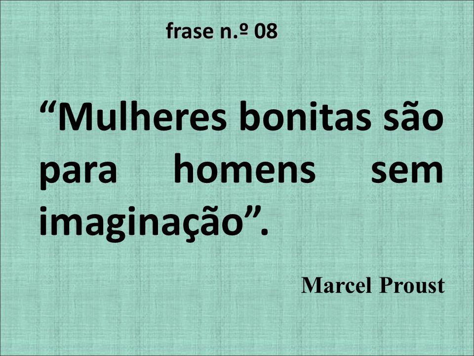 frase n.º 08 Mulheres bonitas são para homens sem imaginação. Marcel Proust
