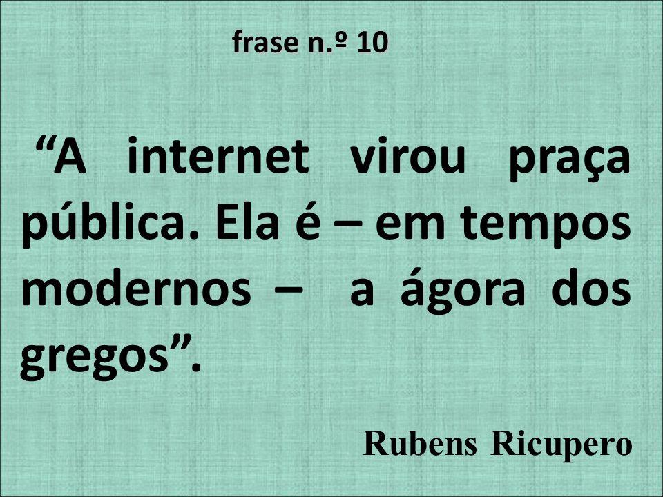 frase n.º 10 A internet virou praça pública. Ela é – em tempos modernos – a ágora dos gregos. Rubens Ricupero