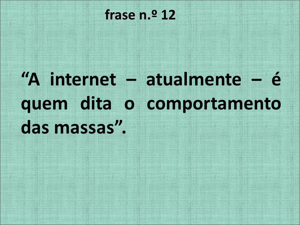 frase n.º 12 A internet – atualmente – é quem dita o comportamento das massas.