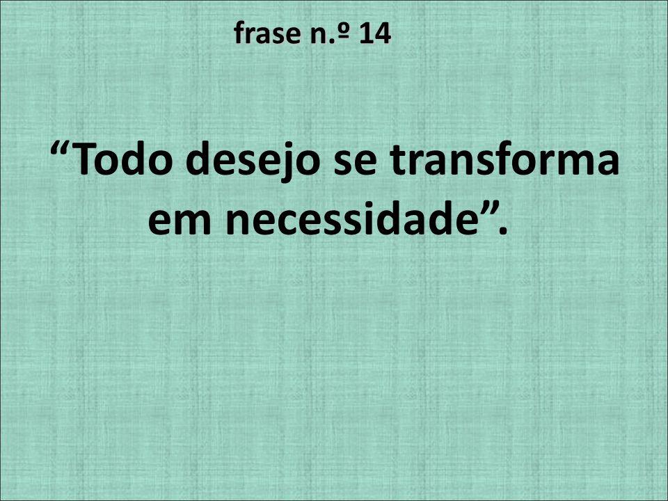 frase n.º 14 Todo desejo se transforma em necessidade.