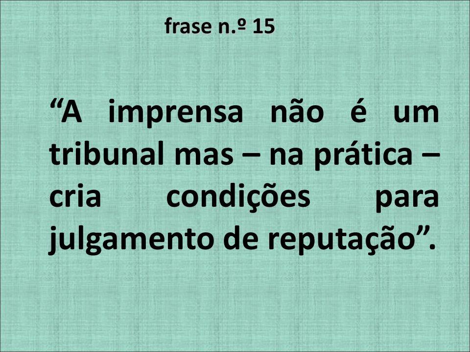 frase n.º 15 A imprensa não é um tribunal mas – na prática – cria condições para julgamento de reputação.