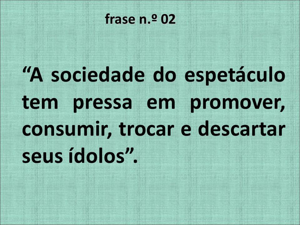 frase n.º 02 A sociedade do espetáculo tem pressa em promover, consumir, trocar e descartar seus ídolos.