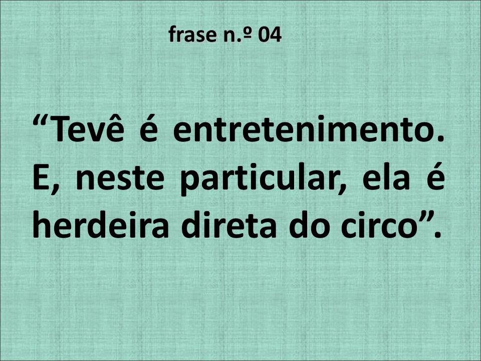 frase n.º 04 Tevê é entretenimento. E, neste particular, ela é herdeira direta do circo.