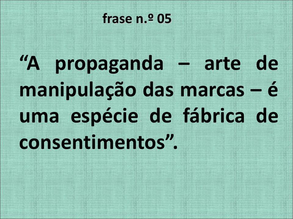 frase n.º 05 A propaganda – arte de manipulação das marcas – é uma espécie de fábrica de consentimentos.
