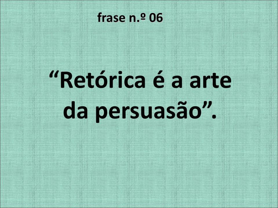 frase n.º 06 Retórica é a arte da persuasão.