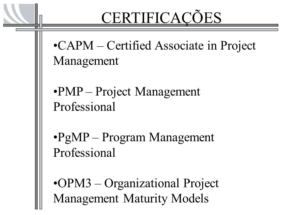CERTIFICAÇÕES CAPM – Certified Associate in Project Management PMP – Project Management Professional PgMP – Program Management Professional OPM3 – Org