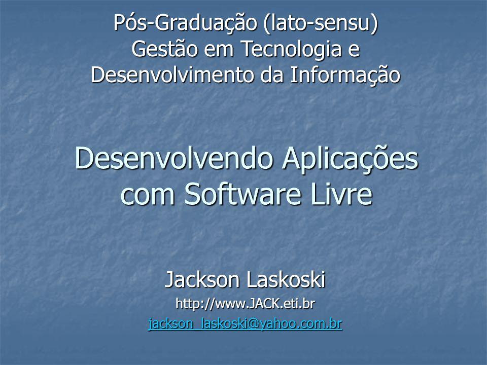 Desenvolvendo Aplicações com Software Livre Jackson Laskoski http://www.JACK.eti.br jackson_laskoski@yahoo.com.br Pós-Graduação (lato-sensu) Gestão em