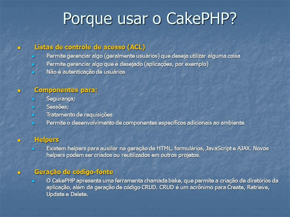 Porque usar o CakePHP? Listas de controle de acesso (ACL) Listas de controle de acesso (ACL) Permite gerenciar algo (geralmente usuários) que deseja u