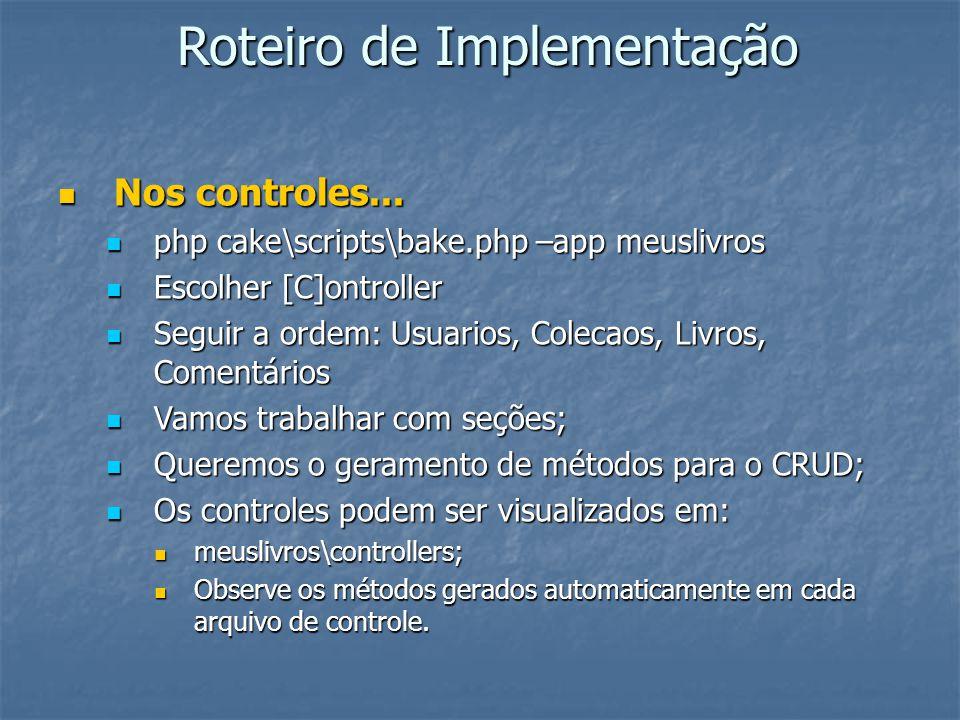 Roteiro de Implementação Nos controles... Nos controles... php cake\scripts\bake.php –app meuslivros php cake\scripts\bake.php –app meuslivros Escolhe