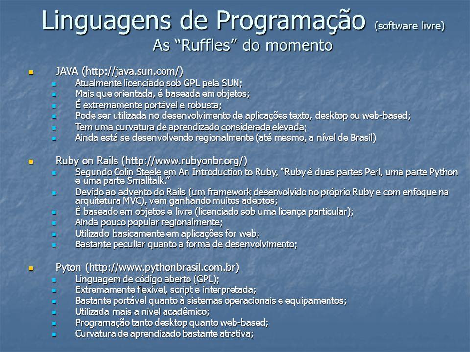 Linguagens de Programação (software livre) As Ruffles do momento PHP (http://www.php.net/) PHP (http://www.php.net/) Linguagem script para desenvolvimento de aplicações web-based; Linguagem script para desenvolvimento de aplicações web-based; 100% livre, GPL; 100% livre, GPL; Baixa curvatura de aprendizado; Baixa curvatura de aprendizado; A partir da versão 5.0, com um forte apelo e recursos embutidos de desenvolvimento OO; A partir da versão 5.0, com um forte apelo e recursos embutidos de desenvolvimento OO; Junto com ASP (ferramenta proprietária), PHP domina indiscutivelmente o cenário de aplicações web-based; Junto com ASP (ferramenta proprietária), PHP domina indiscutivelmente o cenário de aplicações web-based; Permite o desenvolvimento de aplicações alinhado a arquitetura MVC e a Frameworks (produtividade); Permite o desenvolvimento de aplicações alinhado a arquitetura MVC e a Frameworks (produtividade); A exemplo de JAVA, com um forte incentivo de gigantes (IBM, Oracle e afins) na certificação de profissionais (Certificação Zend); A exemplo de JAVA, com um forte incentivo de gigantes (IBM, Oracle e afins) na certificação de profissionais (Certificação Zend);