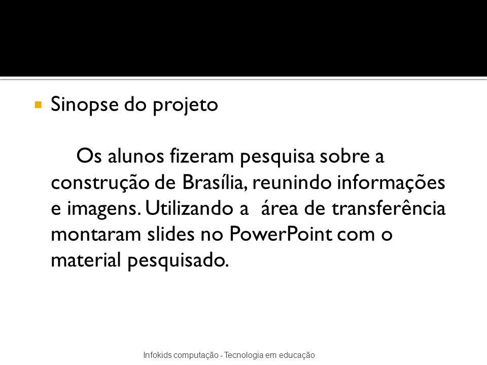 Sinopse do projeto Os alunos fizeram pesquisa sobre a construção de Brasília, reunindo informações e imagens. Utilizando a área de transferência monta