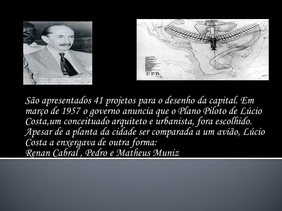 São apresentados 41 projetos para o desenho da capital. Em março de 1957 o governo anuncia que o Plano Piloto de Lúcio Costa,um conceituado arquiteto