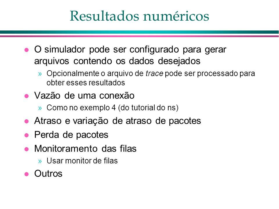 Resultados numéricos O simulador pode ser configurado para gerar arquivos contendo os dados desejados »Opcionalmente o arquivo de trace pode ser processado para obter esses resultados Vazão de uma conexão »Como no exemplo 4 (do tutorial do ns) Atraso e variação de atraso de pacotes Perda de pacotes Monitoramento das filas »Usar monitor de filas Outros