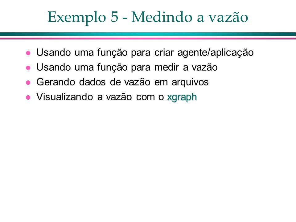 Exemplo 5 - Medindo a vazão Usando uma função para criar agente/aplicação Usando uma função para medir a vazão Gerando dados de vazão em arquivos xgraph Visualizando a vazão com o xgraph